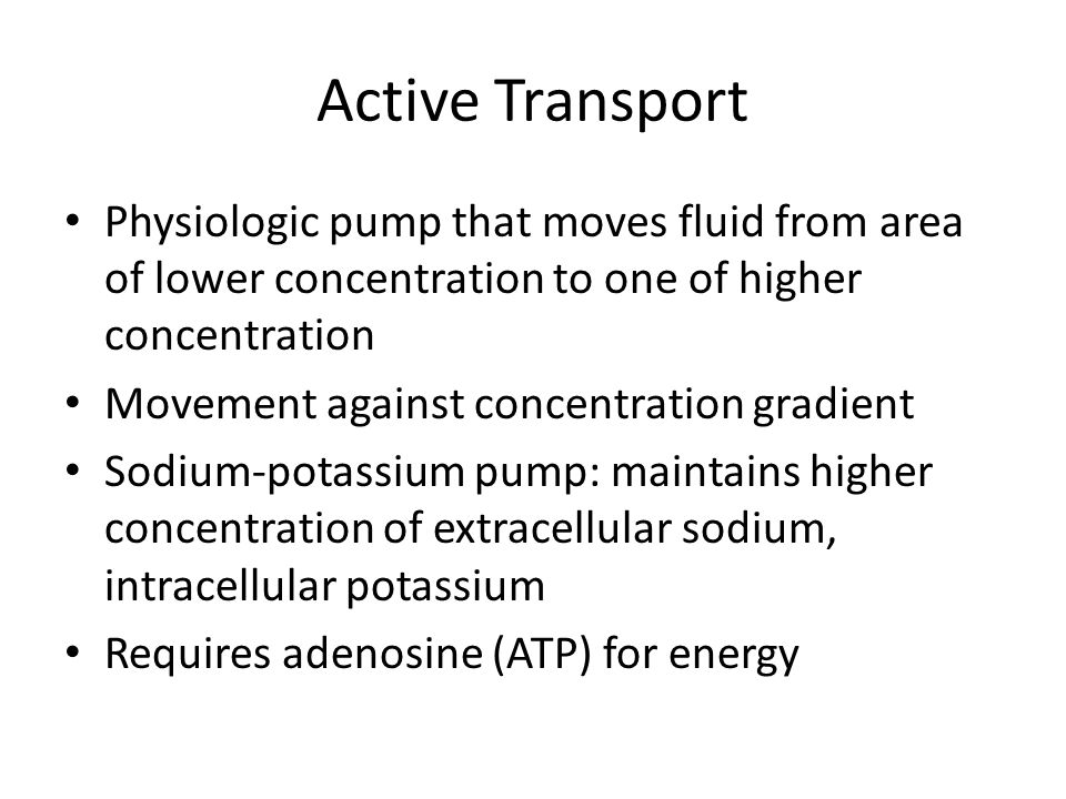 Active Transport Physiologic pump that moves fluid from area of lower concentration to one of higher concentration.