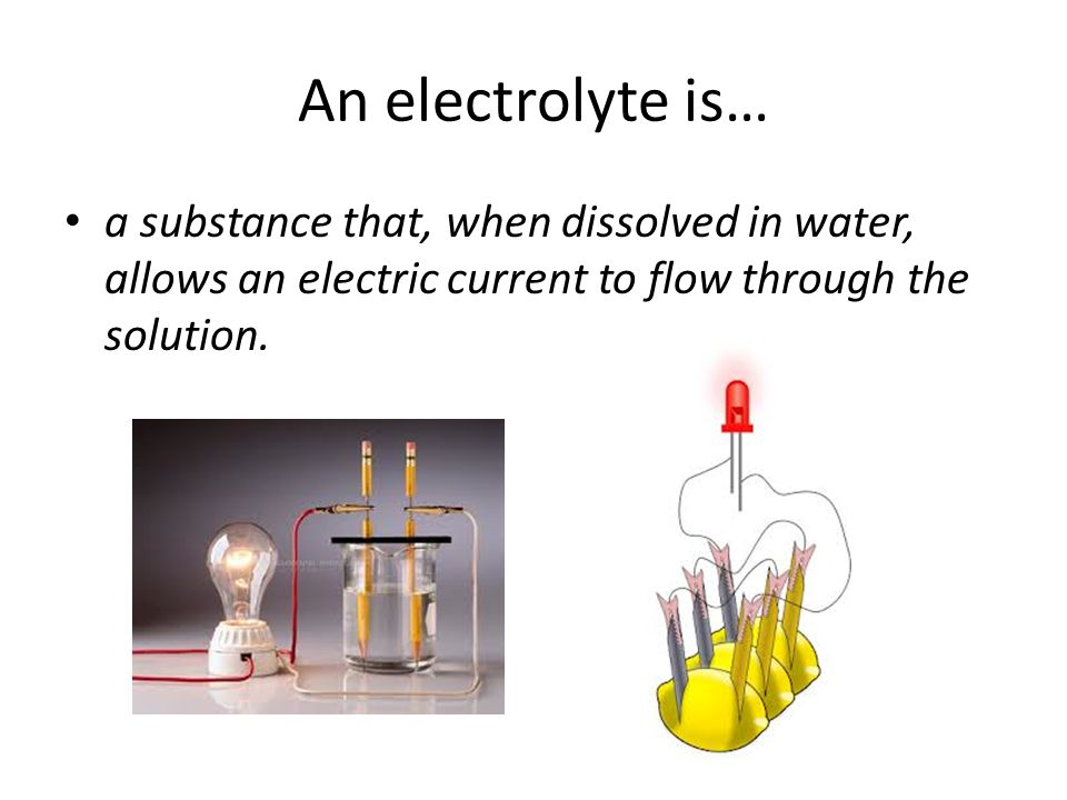 An electrolyte is… a substance that, when dissolved in water, allows an electric current to flow through the solution.