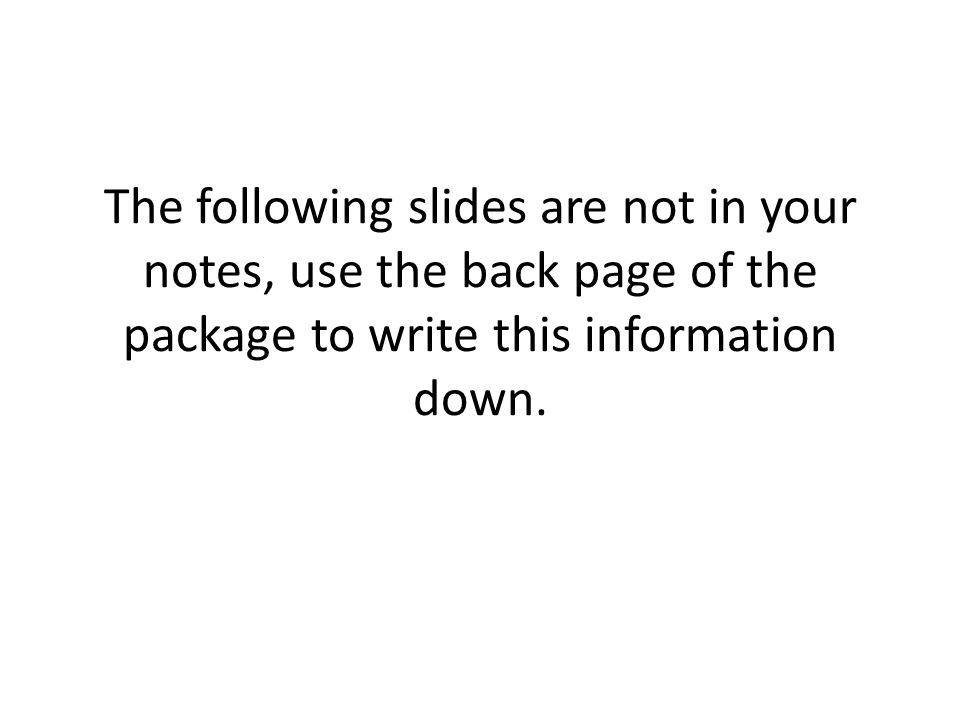 The following slides are not in your notes, use the back page of the package to write this information down.