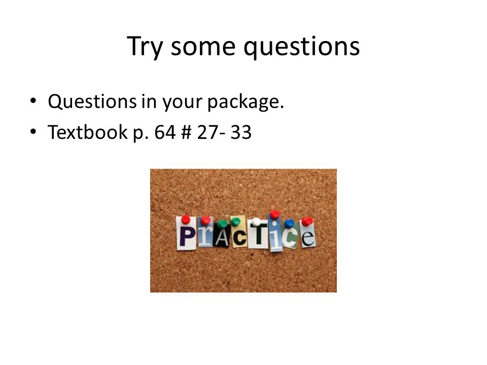 Try some questions Questions in your package. Textbook p. 64 # 27- 33