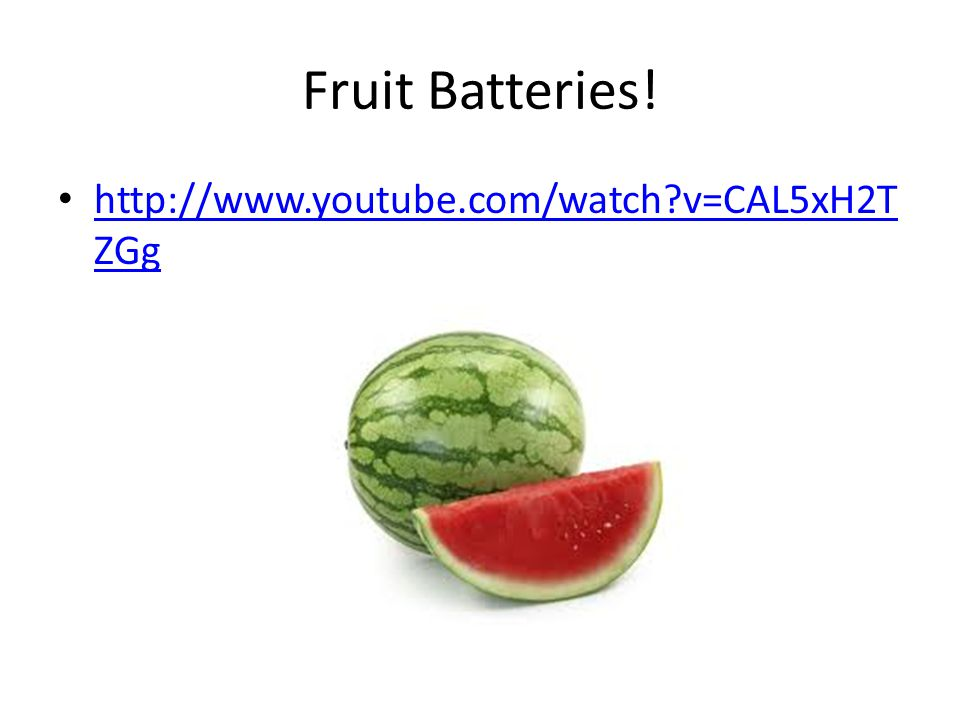 Fruit Batteries! http://www.youtube.com/watch v=CAL5xH2TZGg