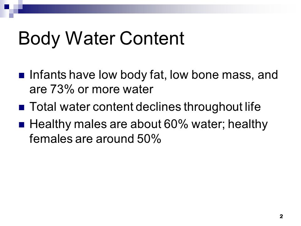 Body Water Content Infants have low body fat, low bone mass, and are 73% or more water. Total water content declines throughout life.