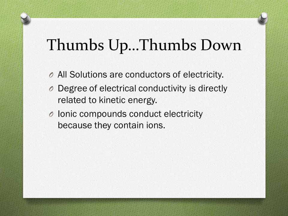 Thumbs Up…Thumbs Down All Solutions are conductors of electricity.