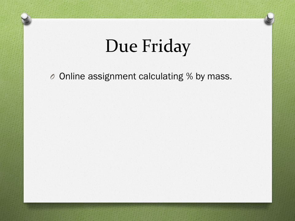 Due Friday Online assignment calculating % by mass.