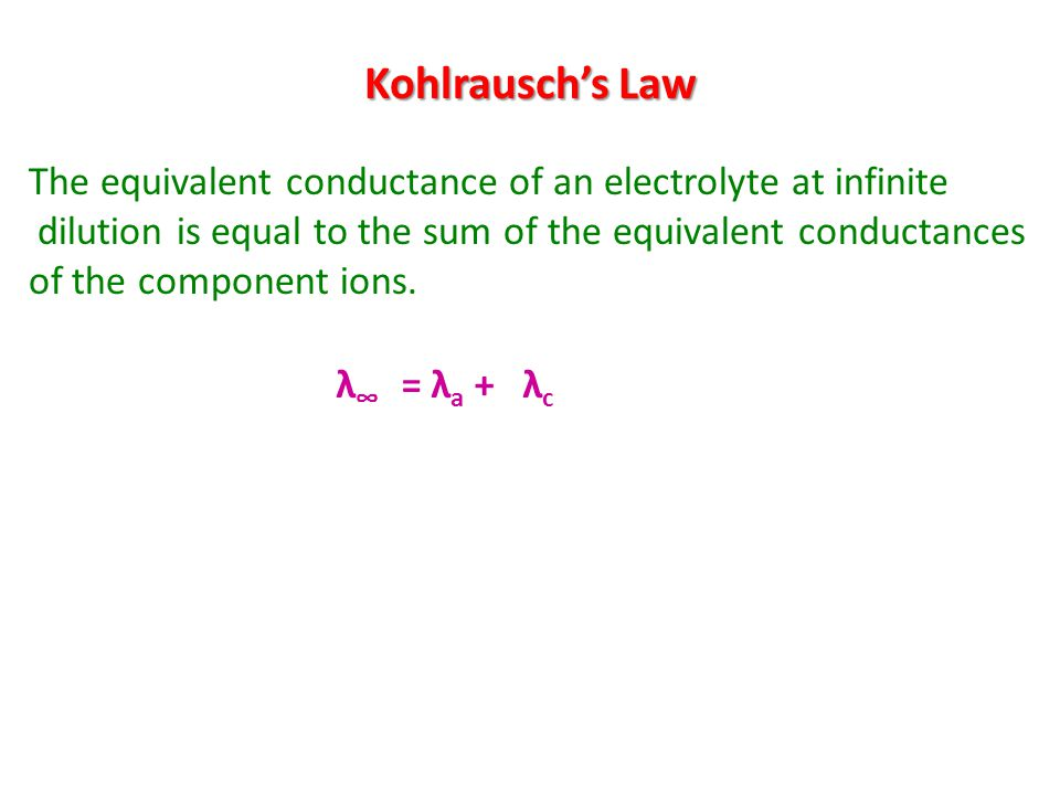 Kohlrausch's Law The equivalent conductance of an electrolyte at infinite. dilution is equal to the sum of the equivalent conductances.