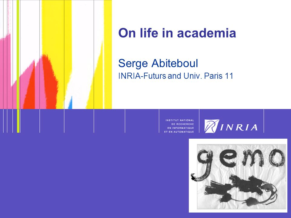 On life in academia Serge Abiteboul INRIA-Futurs and Univ. Paris 11