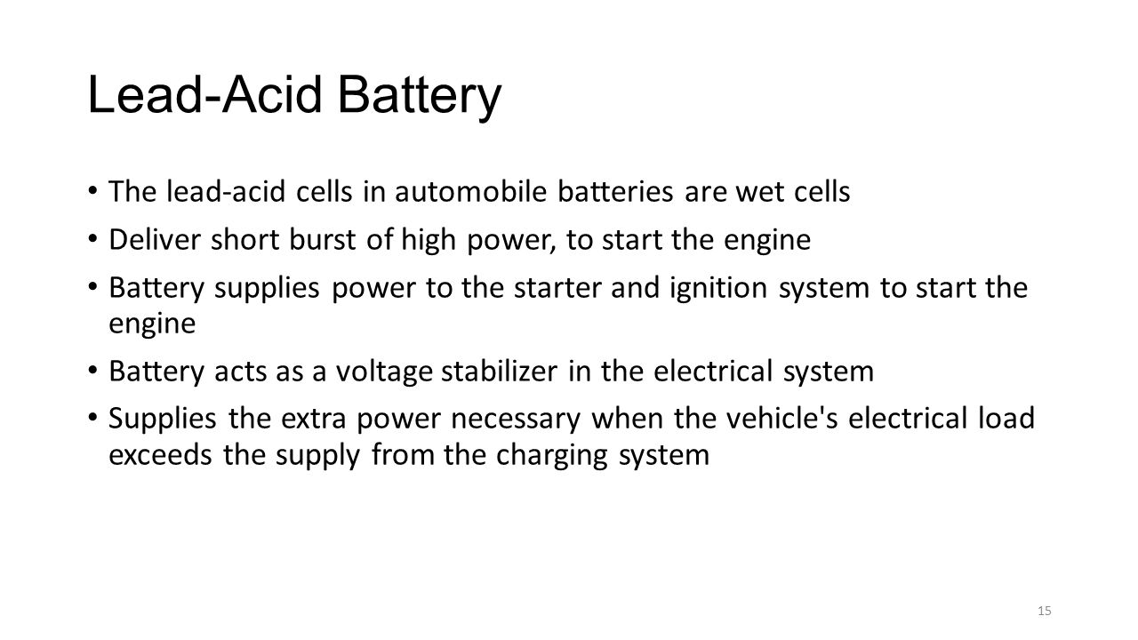 Lead-Acid Battery The lead-acid cells in automobile batteries are wet cells. Deliver short burst of high power, to start the engine.