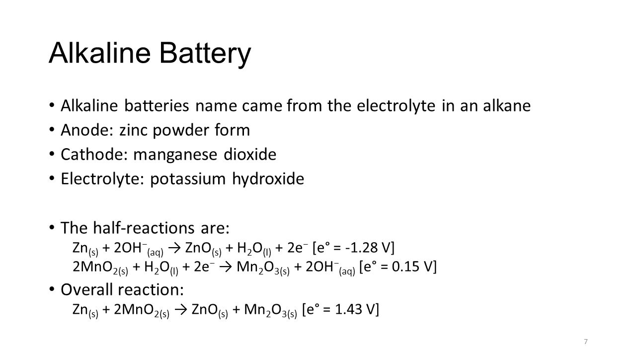 Alkaline Battery Alkaline batteries name came from the electrolyte in an alkane. Anode: zinc powder form.