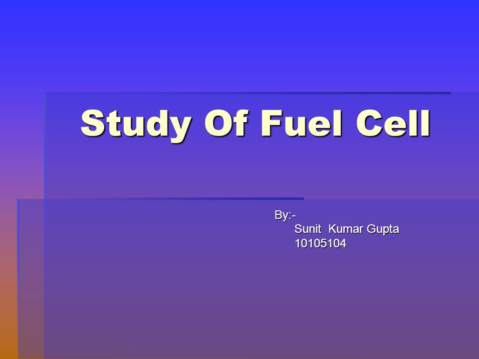 Study Of Fuel Cell By:- Sunit Kumar Gupta 10105104