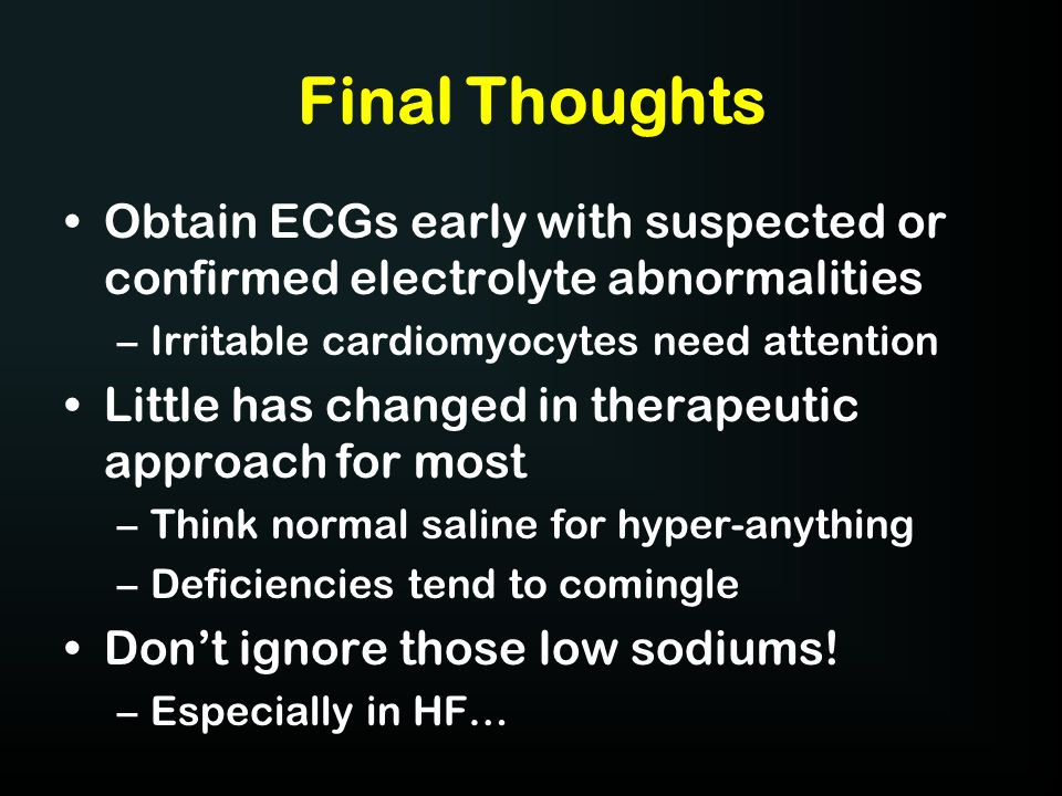 Final Thoughts Obtain ECGs early with suspected or confirmed electrolyte abnormalities. Irritable cardiomyocytes need attention.