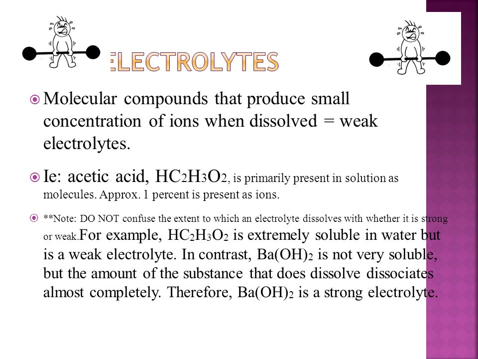 Weak Electrolytes Molecular compounds that produce small concentration of ions when dissolved = weak electrolytes.