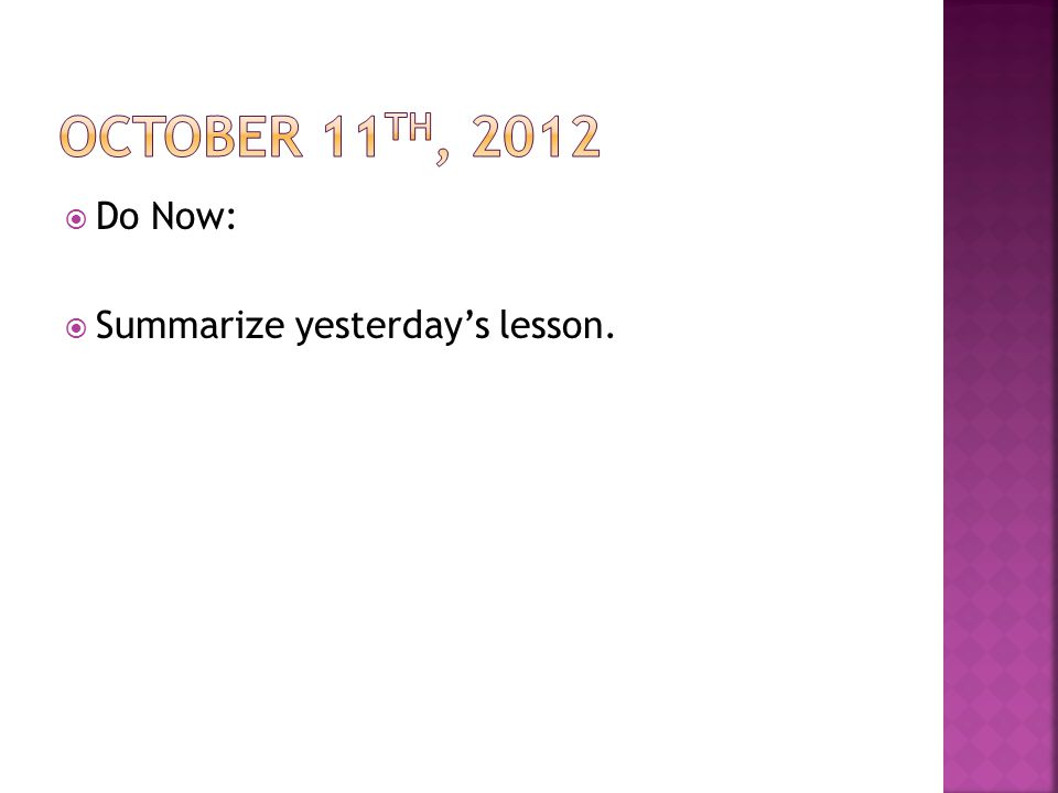 October 11th, 2012 Do Now: Summarize yesterday's lesson.