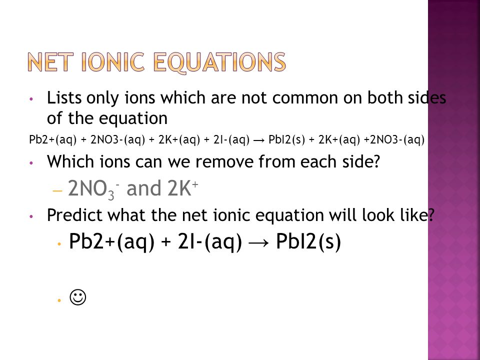 Net Ionic Equations 2NO3- and 2K+ Pb2+(aq) + 2I-(aq) → PbI2(s) 