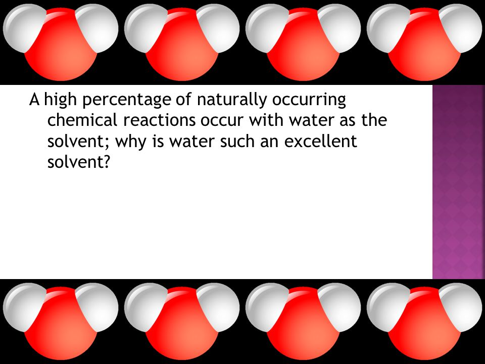A high percentage of naturally occurring chemical reactions occur with water as the solvent; why is water such an excellent solvent