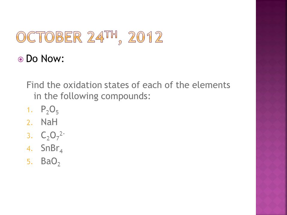 October 24th, 2012 Do Now: Find the oxidation states of each of the elements in the following compounds: