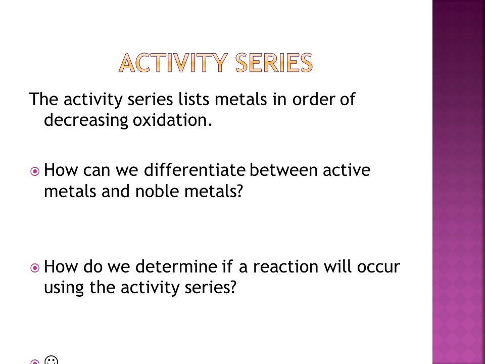 Activity series The activity series lists metals in order of decreasing oxidation.