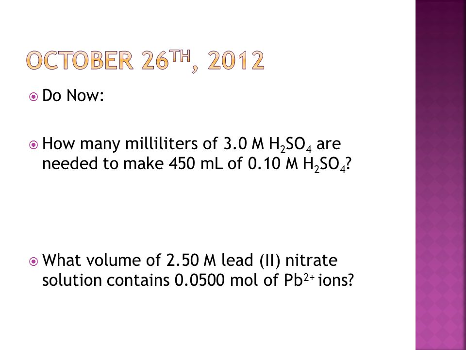 October 26th, 2012 Do Now: How many milliliters of 3.0 M H2SO4 are needed to make 450 mL of 0.10 M H2SO4