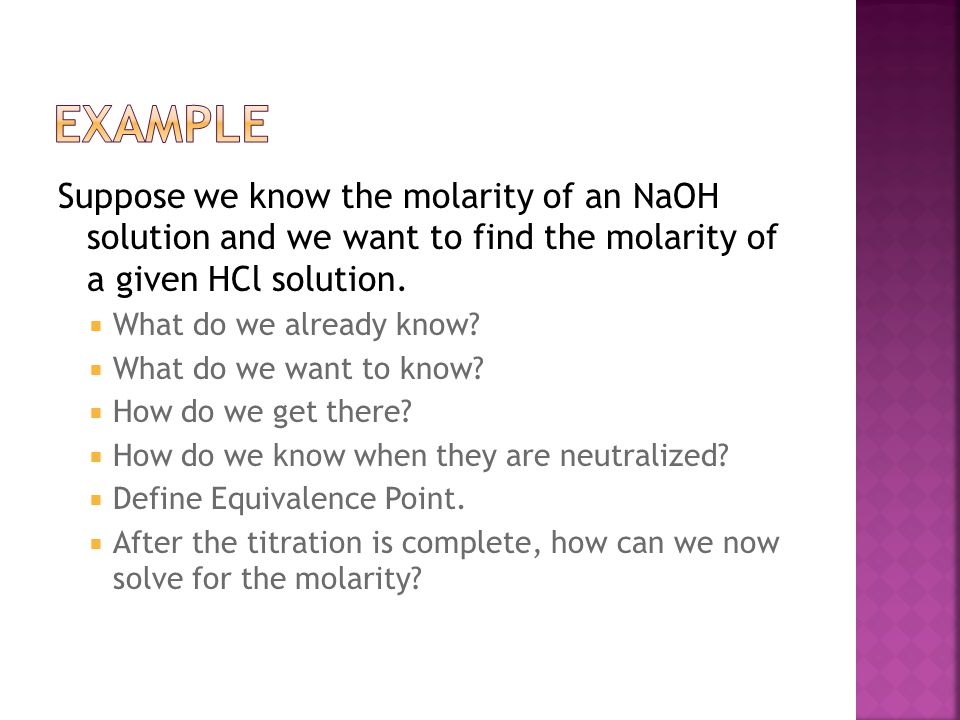 Example Suppose we know the molarity of an NaOH solution and we want to find the molarity of a given HCl solution.