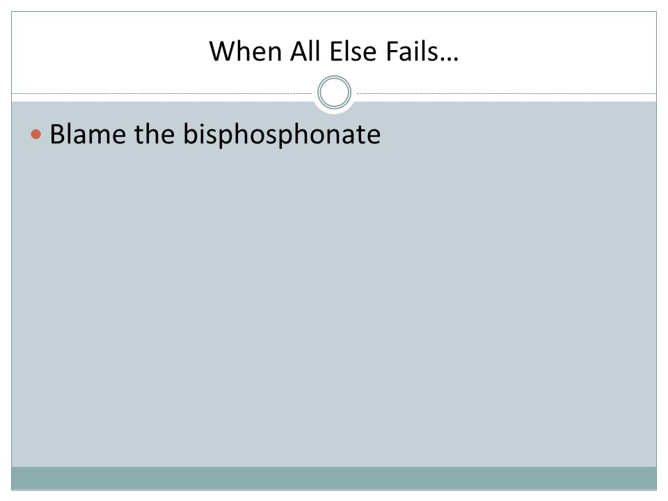 When All Else Fails… Blame the bisphosphonate