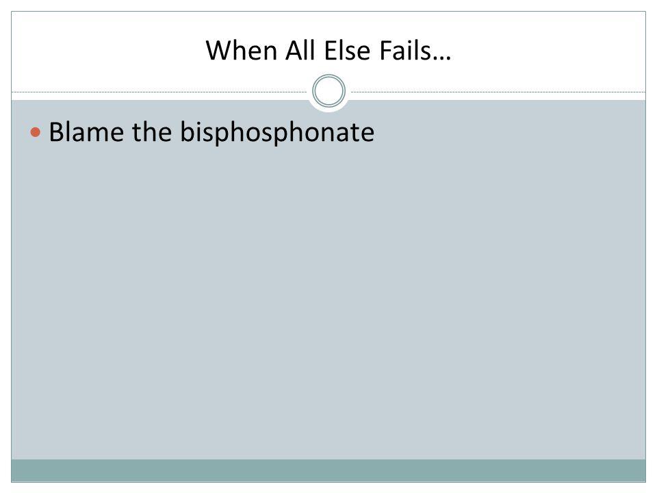 When All Else Fails… Blame the bisphosphonate
