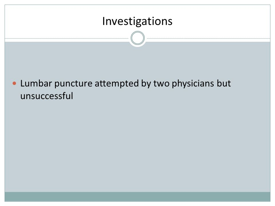 Investigations Lumbar puncture attempted by two physicians but unsuccessful