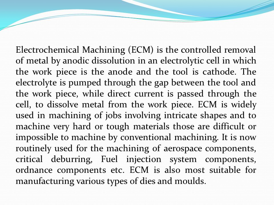 Electrochemical Machining (ECM) is the controlled removal of metal by anodic dissolution in an electrolytic cell in which the work piece is the anode and the tool is cathode.