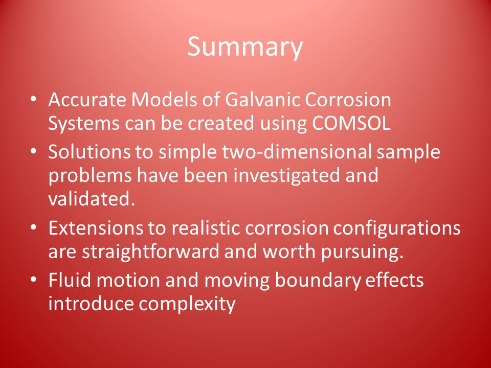 Summary Accurate Models of Galvanic Corrosion Systems can be created using COMSOL.