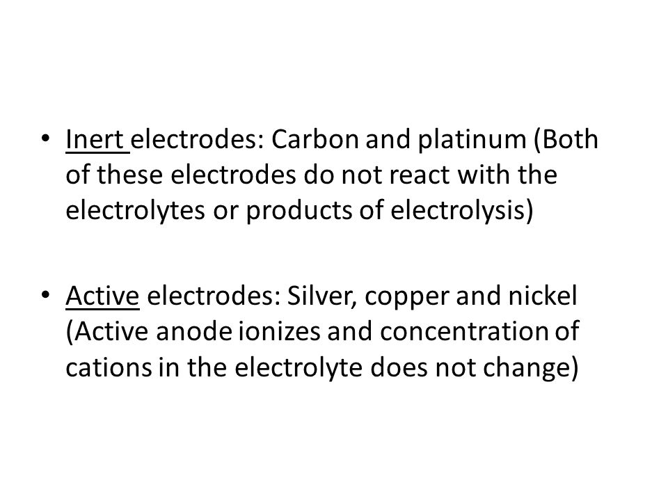 Inert electrodes: Carbon and platinum (Both of these electrodes do not react with the electrolytes or products of electrolysis)