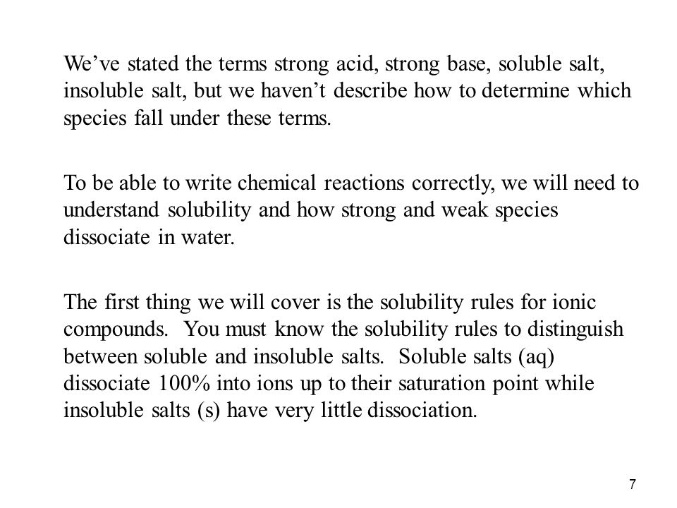 We've stated the terms strong acid, strong base, soluble salt, insoluble salt, but we haven't describe how to determine which species fall under these terms.