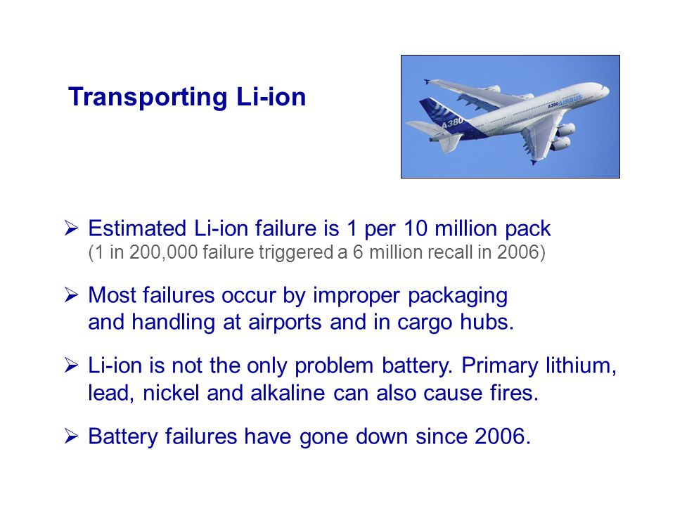 Transporting Li-ion Estimated Li-ion failure is 1 per 10 million pack (1 in 200,000 failure triggered a 6 million recall in 2006)
