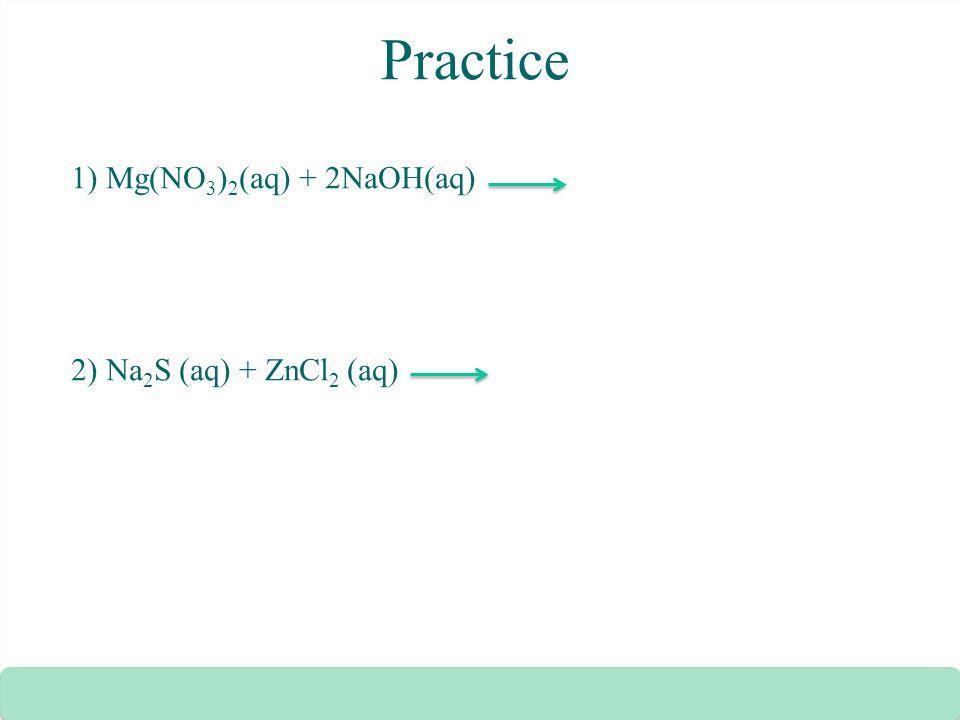Practice 1) Mg(NO3)2(aq) + 2NaOH(aq) 2) Na2S (aq) + ZnCl2 (aq)