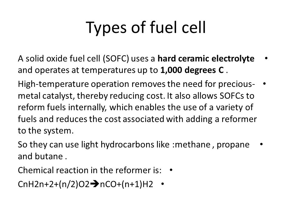 Types of fuel cell A solid oxide fuel cell (SOFC) uses a hard ceramic electrolyte and operates at temperatures up to 1,000 degrees C .