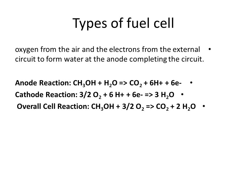 Types of fuel cell oxygen from the air and the electrons from the external circuit to form water at the anode completing the circuit.