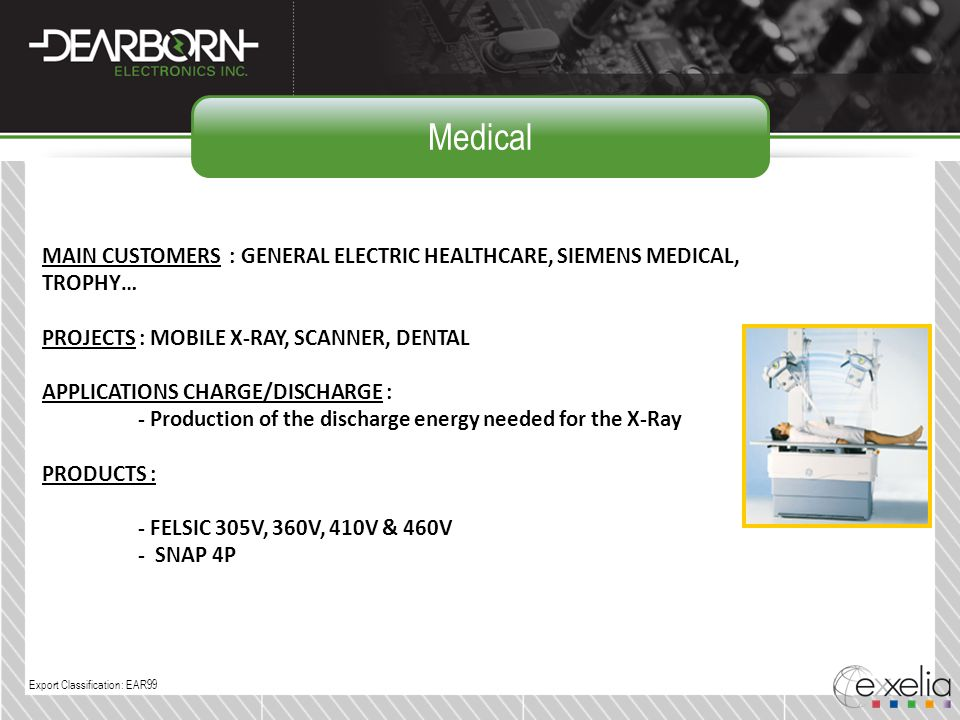 Medical MAIN CUSTOMERS : GENERAL ELECTRIC HEALTHCARE, SIEMENS MEDICAL, TROPHY… PROJECTS : MOBILE X-RAY, SCANNER, DENTAL.