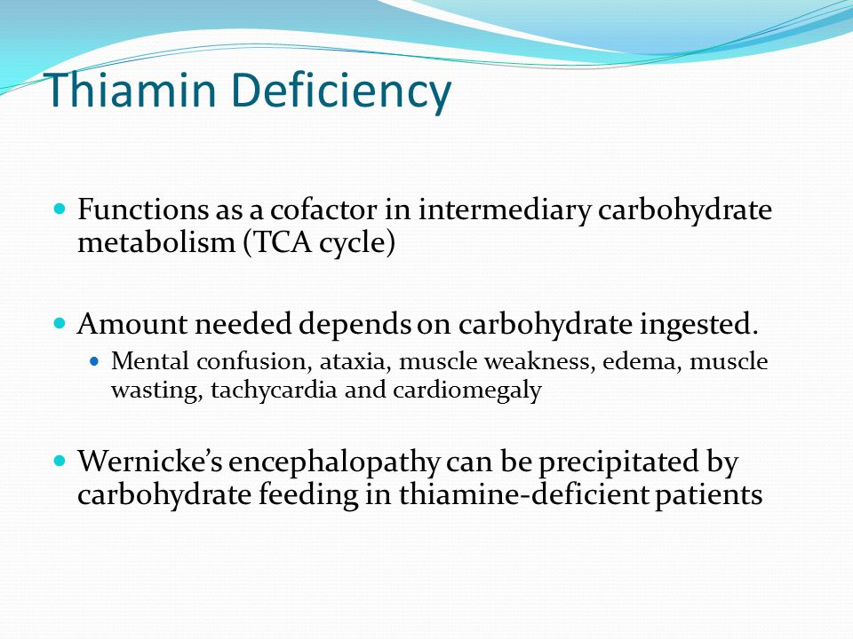 Thiamin Deficiency Functions as a cofactor in intermediary carbohydrate metabolism (TCA cycle) Amount needed depends on carbohydrate ingested.