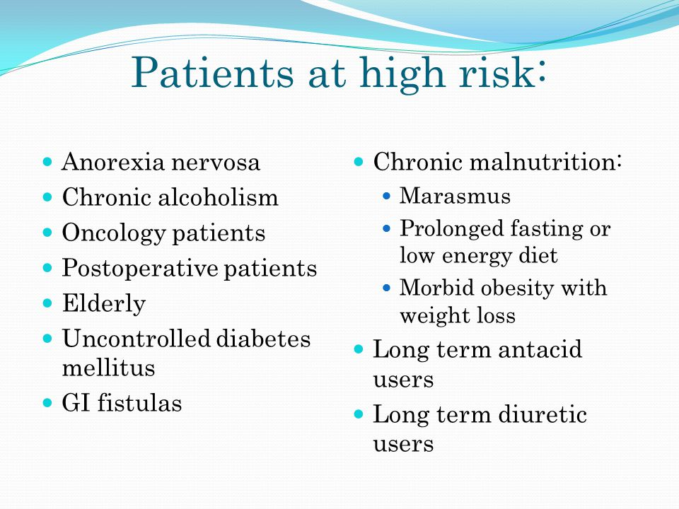 Patients at high risk: Anorexia nervosa Chronic alcoholism