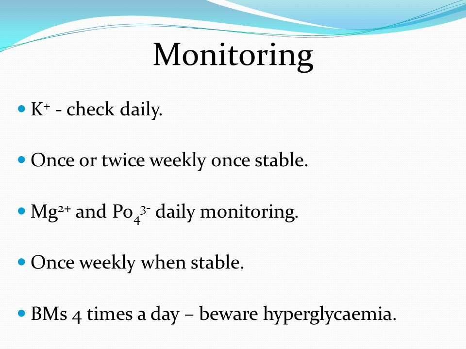Monitoring K+ - check daily. Once or twice weekly once stable.