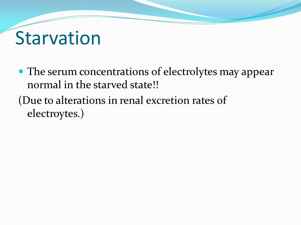 Starvation The serum concentrations of electrolytes may appear normal in the starved state!!