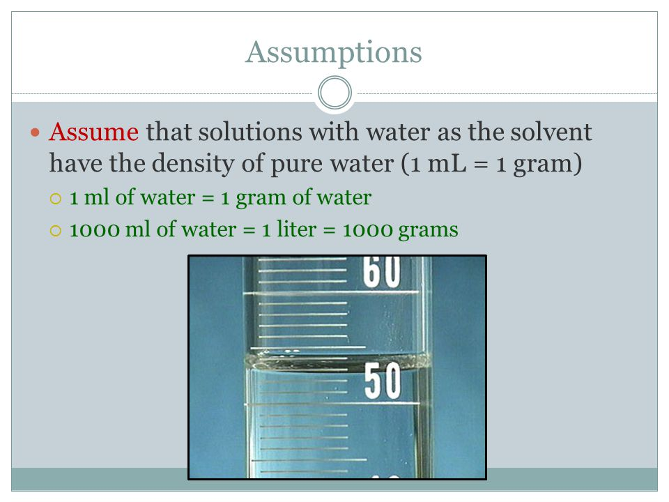 Assumptions Assume that solutions with water as the solvent have the density of pure water (1 mL = 1 gram)
