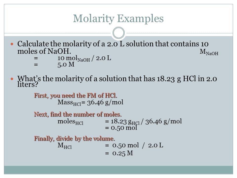 Molarity Examples Calculate the molarity of a 2.0 L solution that contains 10 moles of NaOH. MNaOH = 10 molNaOH / 2.0 L = 5.0 M.
