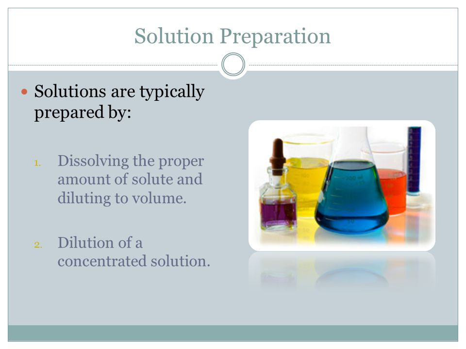 Solution Preparation Solutions are typically prepared by: