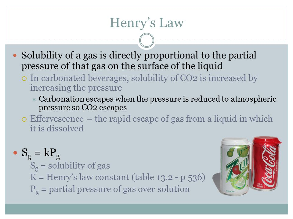 Henry's Law Solubility of a gas is directly proportional to the partial pressure of that gas on the surface of the liquid.