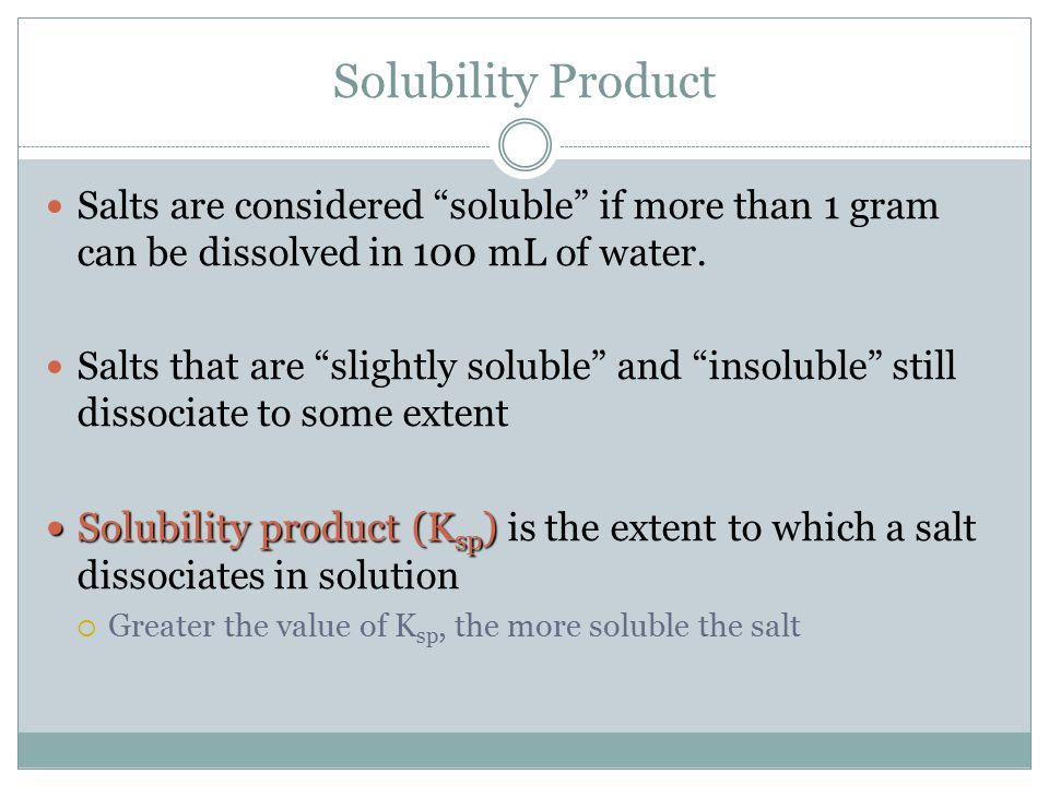 Solubility Product Salts are considered soluble if more than 1 gram can be dissolved in 100 mL of water.