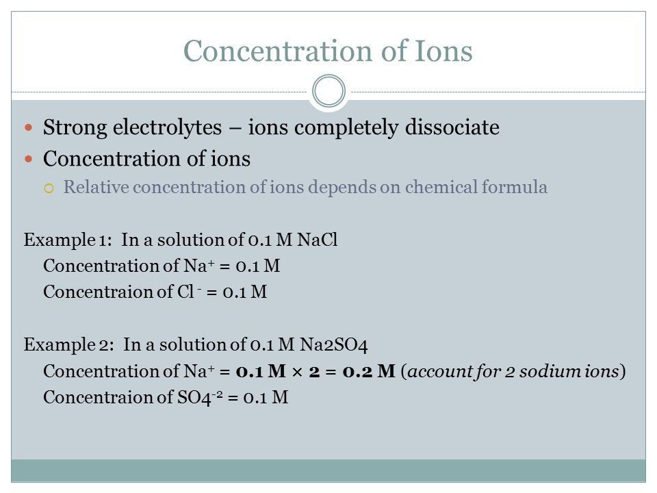 Concentration of Ions Strong electrolytes – ions completely dissociate
