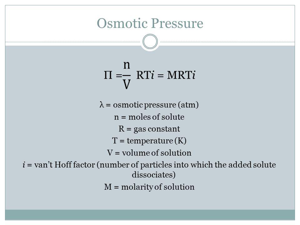 Osmotic Pressure П = RTi = MRTi λ = osmotic pressure (atm)