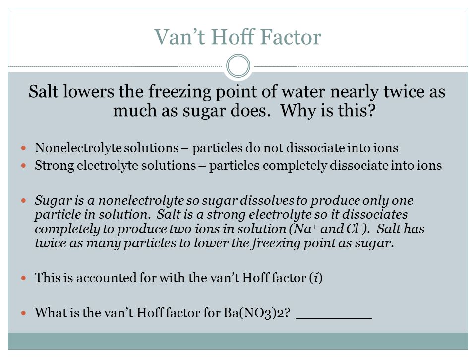 Van't Hoff Factor Salt lowers the freezing point of water nearly twice as much as sugar does. Why is this