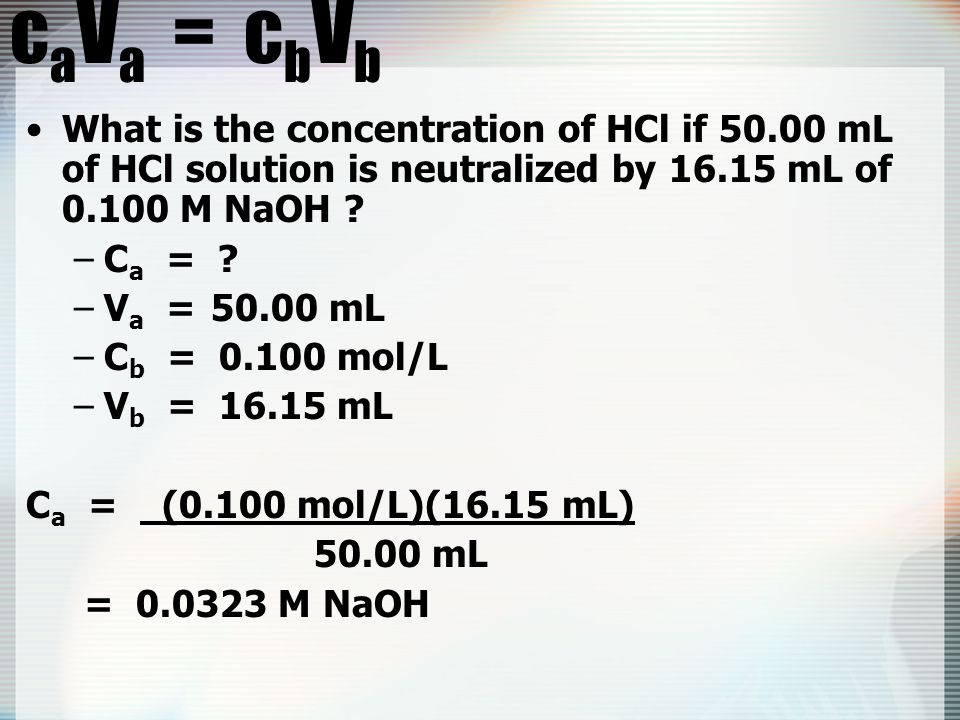 caVa = cbVb What is the concentration of HCl if 50.00 mL of HCl solution is neutralized by 16.15 mL of 0.100 M NaOH