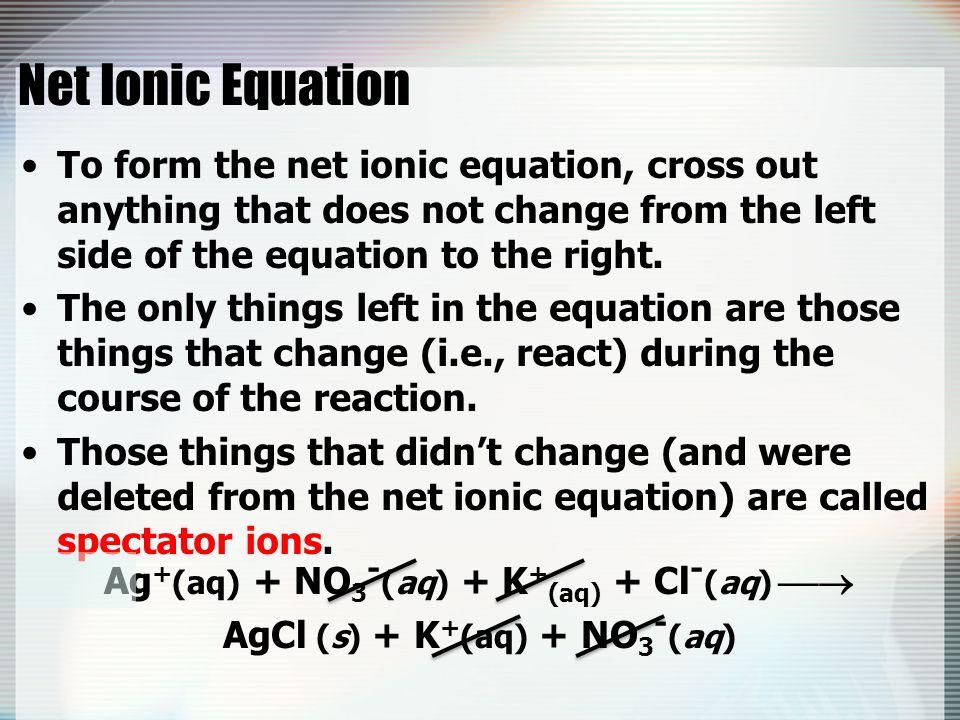 Ag+(aq) + NO3-(aq) + K+(aq) + Cl-(aq)  AgCl (s) + K+(aq) + NO3-(aq)