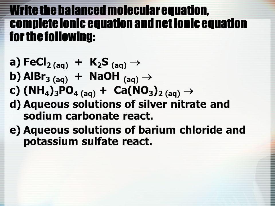Write the balanced molecular equation, complete ionic equation and net ionic equation for the following: