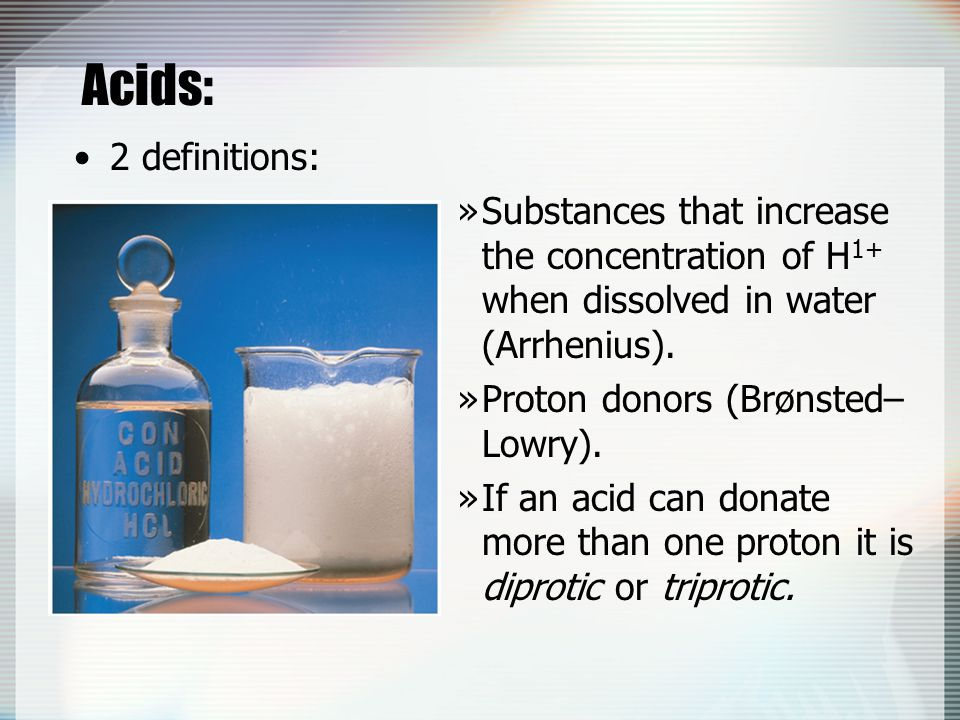 Acids: 2 definitions: Substances that increase the concentration of H1+ when dissolved in water (Arrhenius).